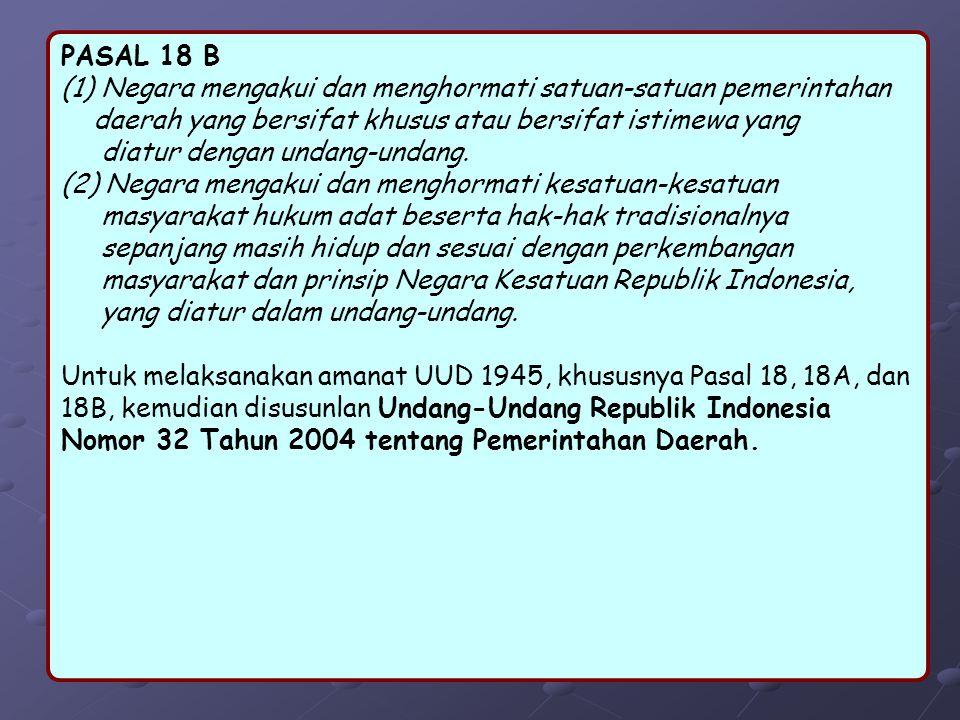 PASAL 18 B (1) Negara mengakui dan menghormati satuan-satuan pemerintahan daerah yang bersifat khusus atau bersifat istimewa yang diatur dengan undang-undang.