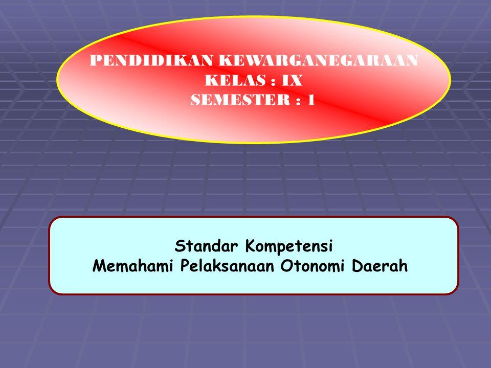 Standar Kompetensi Memahami Pelaksanaan Otonomi Daerah PENDIDIKAN KEWARGANEGARAAN KELAS : IX SEMESTER : 1