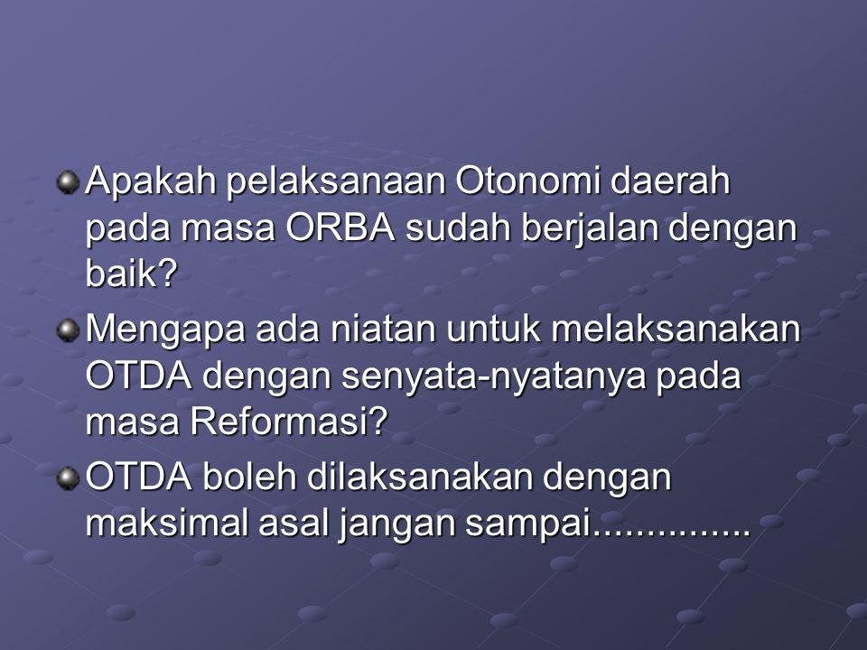 Apakah pelaksanaan Otonomi daerah pada masa ORBA sudah berjalan dengan baik? Mengapa ada niatan untuk melaksanakan OTDA dengan senyata-nyatanya pada m