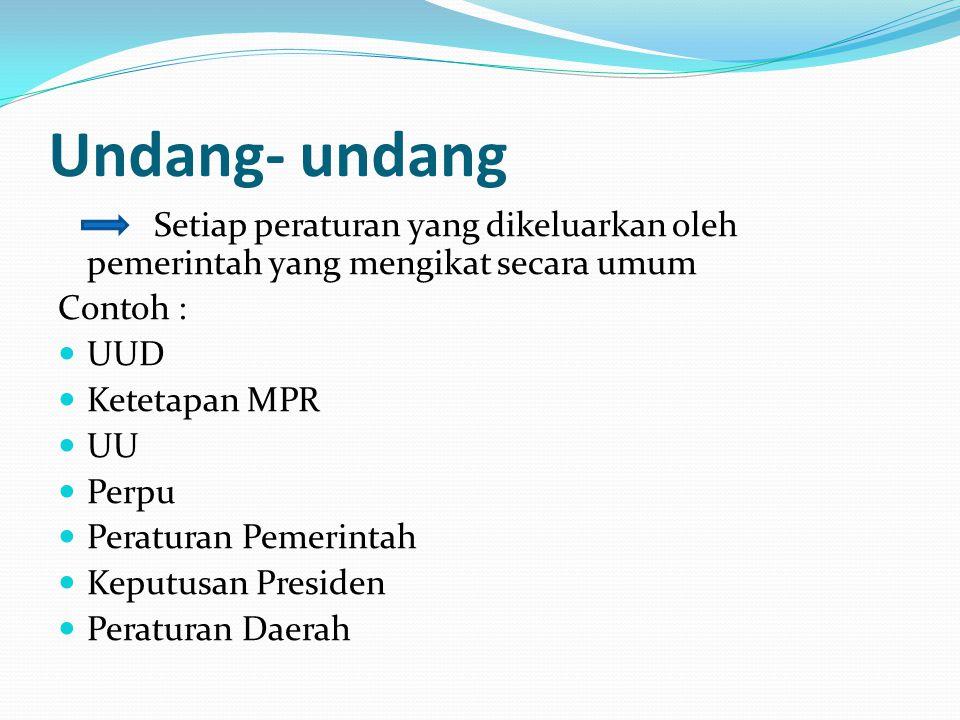 Undang- undang Setiap peraturan yang dikeluarkan oleh pemerintah yang mengikat secara umum Contoh : UUD Ketetapan MPR UU Perpu Peraturan Pemerintah Ke