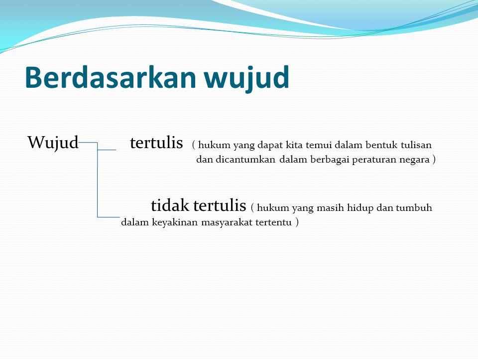 Berdasarkan wujud Wujud tertulis ( hukum yang dapat kita temui dalam bentuk tulisan dan dicantumkan dalam berbagai peraturan negara ) tidak tertulis (