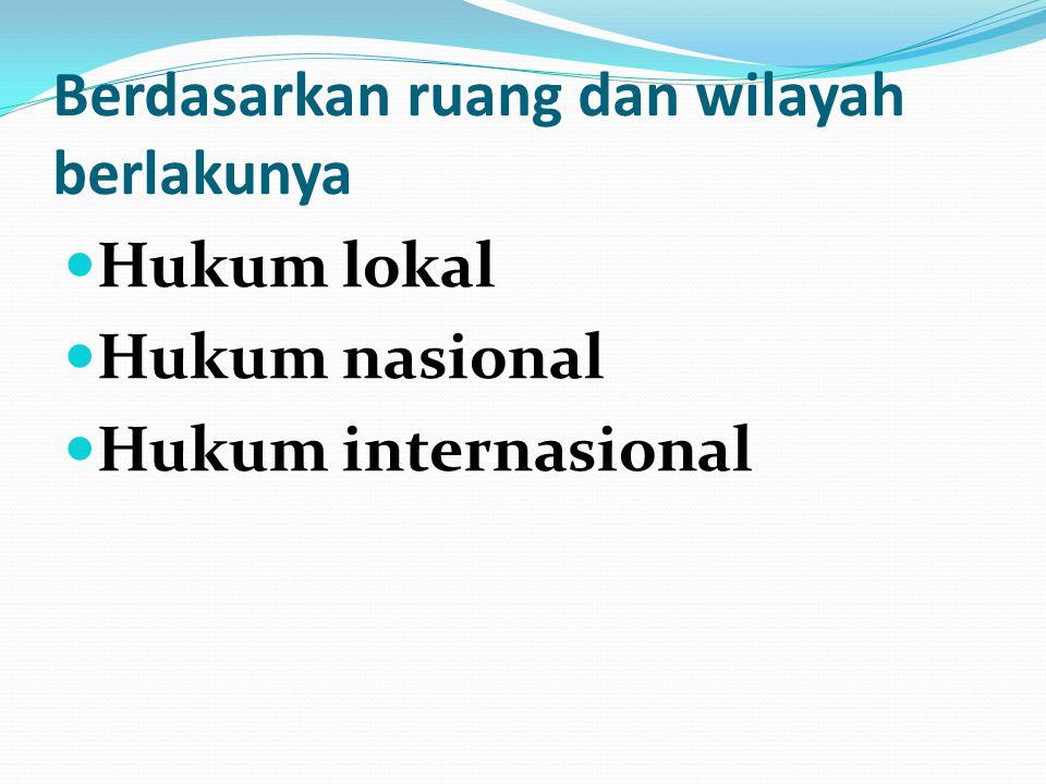 Berdasarkan ruang dan wilayah berlakunya Hukum lokal Hukum nasional Hukum internasional