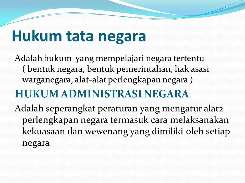 Hukum tata negara Adalah hukum yang mempelajari negara tertentu ( bentuk negara, bentuk pemerintahan, hak asasi warganegara, alat-alat perlengkapan ne