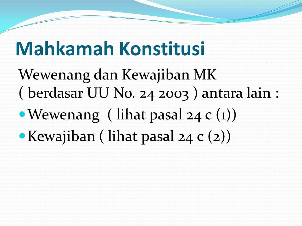 Mahkamah Konstitusi Wewenang dan Kewajiban MK ( berdasar UU No. 24 2003 ) antara lain : Wewenang ( lihat pasal 24 c (1)) Kewajiban ( lihat pasal 24 c