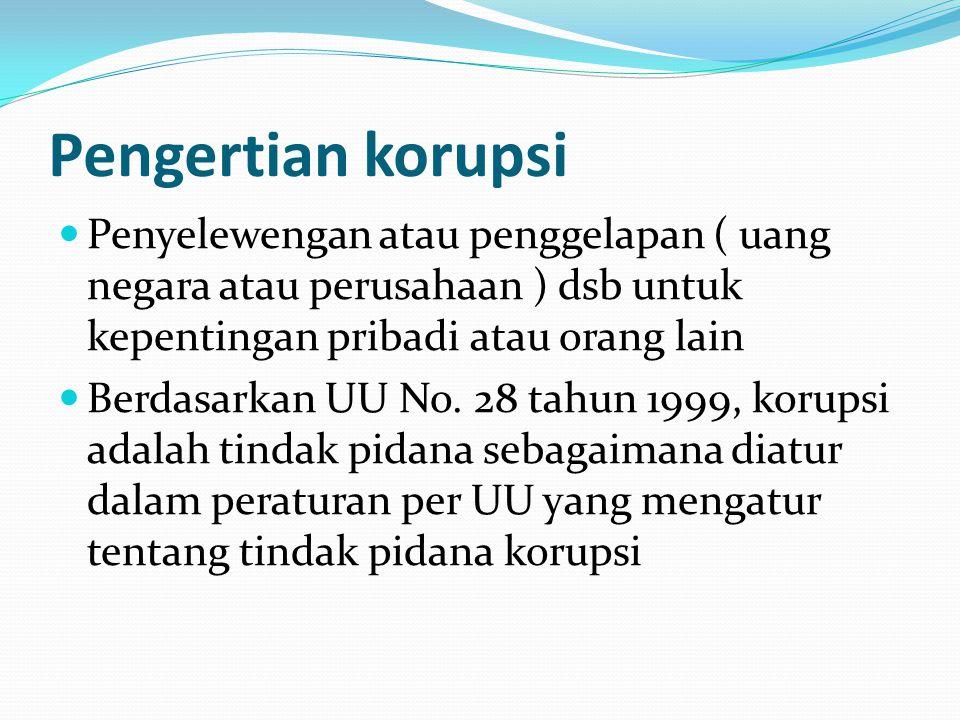 Pengertian korupsi Penyelewengan atau penggelapan ( uang negara atau perusahaan ) dsb untuk kepentingan pribadi atau orang lain Berdasarkan UU No. 28