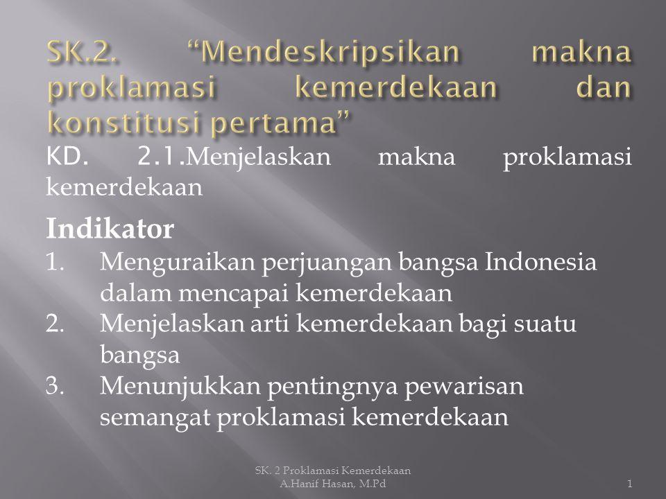 KD. 2.1. Menjelaskan makna proklamasi kemerdekaan Indikator 1.Menguraikan perjuangan bangsa Indonesia dalam mencapai kemerdekaan 2.Menjelaskan arti ke