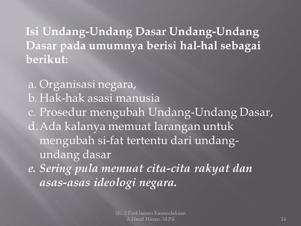 Isi Undang-Undang Dasar Undang-Undang Dasar pada umumnya berisi hal-hal sebagai berikut: a.Organisasi negara, b.Hak-hak asasi manusia c.Prosedur mengu