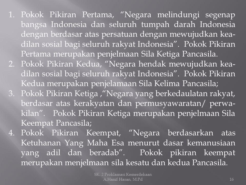 "1.Pokok Pikiran Pertama, ""Negara melindungi segenap bangsa Indonesia dan seluruh tumpah darah Indonesia dengan berdasar atas persatuan dengan mewujudk"
