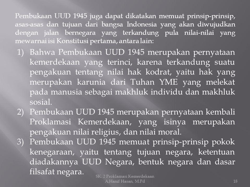 Pembukaan UUD 1945 juga dapat dikatakan memuat prinsip-prinsip, asas-asas dan tujuan dari bangsa Indonesia yang akan diwujudkan dengan jalan bernegara