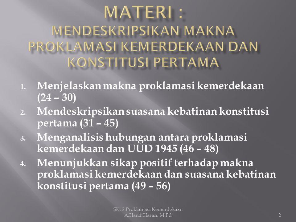 1. Menjelaskan makna proklamasi kemerdekaan (24 – 30) 2. Mendeskripsikan suasana kebatinan konstitusi pertama (31 – 45) 3. Menganalisis hubungan antar