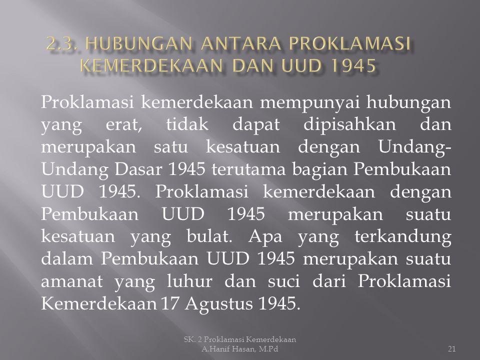 Proklamasi kemerdekaan mempunyai hubungan yang erat, tidak dapat dipisahkan dan merupakan satu kesatuan dengan Undang- Undang Dasar 1945 terutama bagi