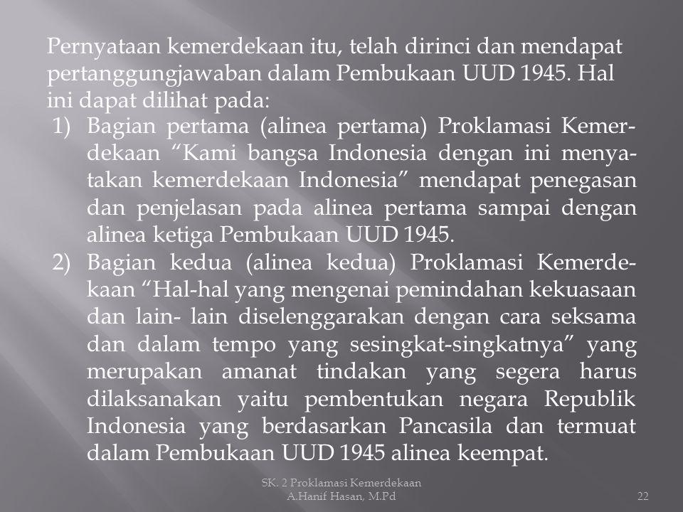 Pernyataan kemerdekaan itu, telah dirinci dan mendapat pertanggungjawaban dalam Pembukaan UUD 1945. Hal ini dapat dilihat pada: 1)Bagian pertama (alin
