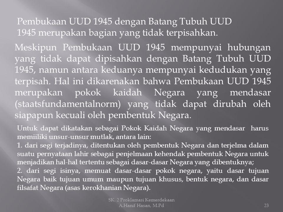 Pembukaan UUD 1945 dengan Batang Tubuh UUD 1945 merupakan bagian yang tidak terpisahkan. Meskipun Pembukaan UUD 1945 mempunyai hubungan yang tidak dap