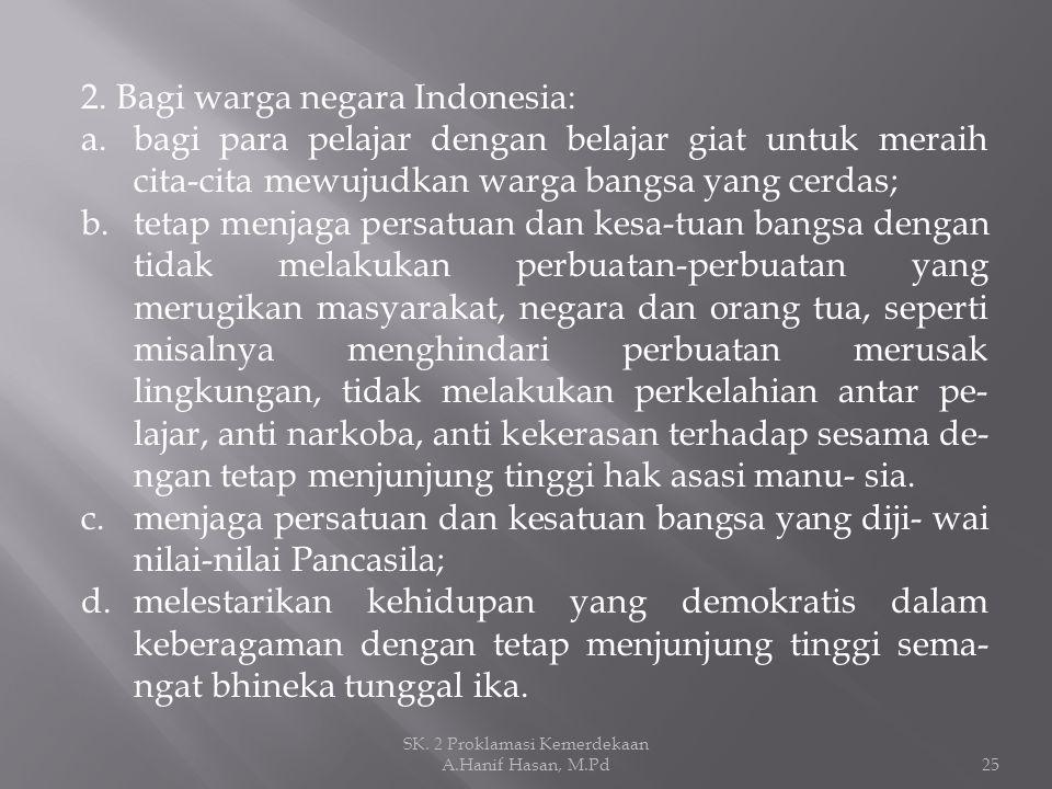 2. Bagi warga negara Indonesia: a.bagi para pelajar dengan belajar giat untuk meraih cita-cita mewujudkan warga bangsa yang cerdas; b.tetap menjaga pe