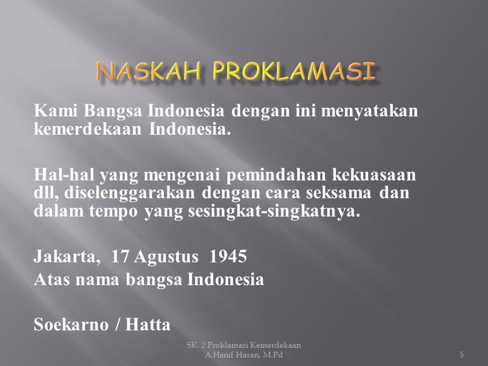 Kami Bangsa Indonesia dengan ini menyatakan kemerdekaan Indonesia. Hal-hal yang mengenai pemindahan kekuasaan dll, diselenggarakan dengan cara seksama