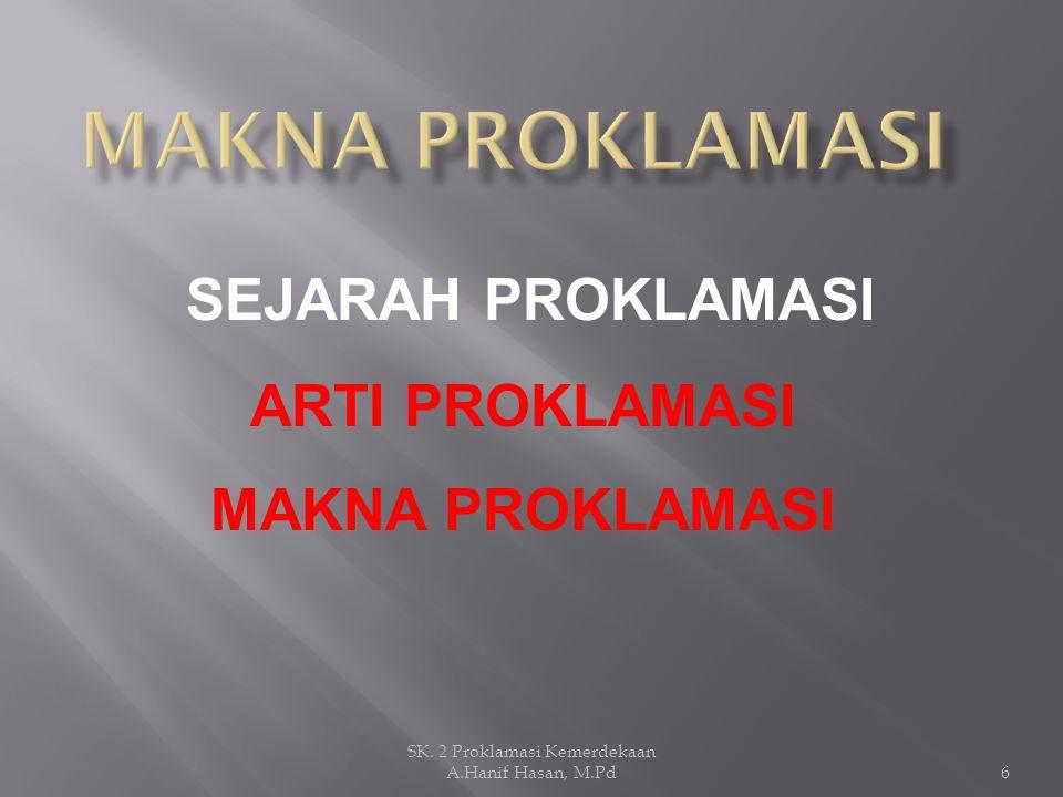 SEJARAH PROKLAMASI ARTI PROKLAMASI MAKNA PROKLAMASI 6 SK. 2 Proklamasi Kemerdekaan A.Hanif Hasan, M.Pd