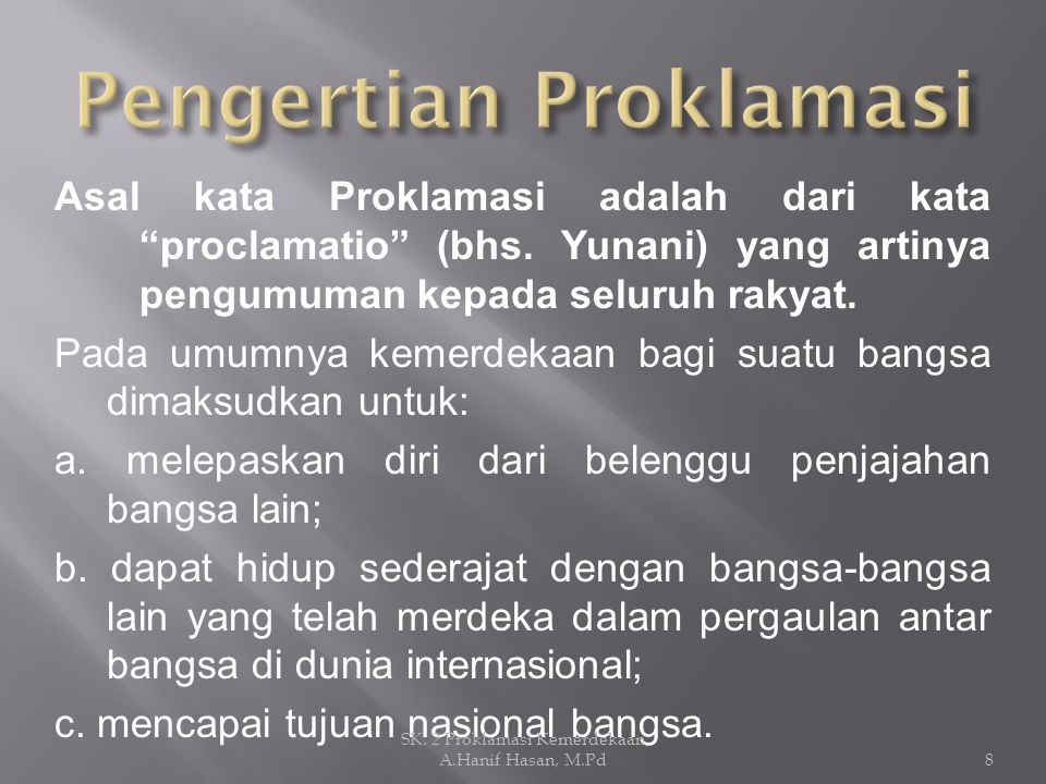 """Asal kata Proklamasi adalah dari kata """"proclamatio"""" (bhs. Yunani) yang artinya pengumuman kepada seluruh rakyat. Pada umumnya kemerdekaan bagi suatu b"""