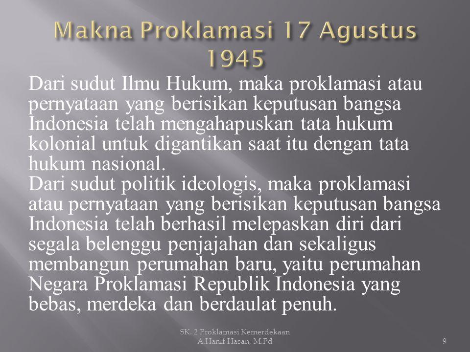 Dari sudut Ilmu Hukum, maka proklamasi atau pernyataan yang berisikan keputusan bangsa Indonesia telah mengahapuskan tata hukum kolonial untuk diganti