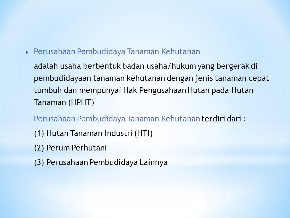  Perusahaan Pembudidaya Tanaman Kehutanan adalah usaha berbentuk badan usaha/hukum yang bergerak di pembudidayaan tanaman kehutanan dengan jenis tanaman cepat tumbuh dan mempunyai Hak Pengusahaan Hutan pada Hutan Tanaman (HPHT) Perusahaan Pembudidaya Tanaman Kehutanan terdiri dari : (1) Hutan Tanaman Industri (HTI) (2) Perum Perhutani (3) Perusahaan Pembudidaya Lainnya