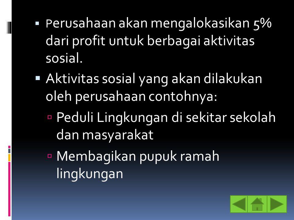  P erusahaan akan mengalokasikan 5% dari profit untuk berbagai aktivitas sosial.  Aktivitas sosial yang akan dilakukan oleh perusahaan contohnya: 