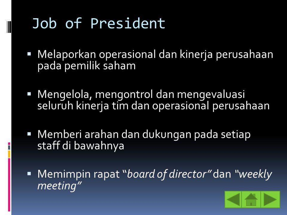 Job of President  Melaporkan operasional dan kinerja perusahaan pada pemilik saham  Mengelola, mengontrol dan mengevaluasi seluruh kinerja tim dan o