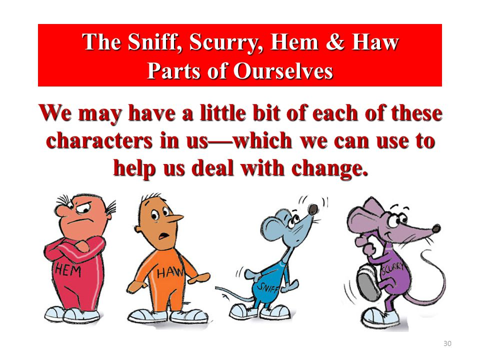 30 The Sniff, Scurry, Hem & Haw Parts of Ourselves We may have a little bit of each of these characters in us—which we can use to help us deal with ch