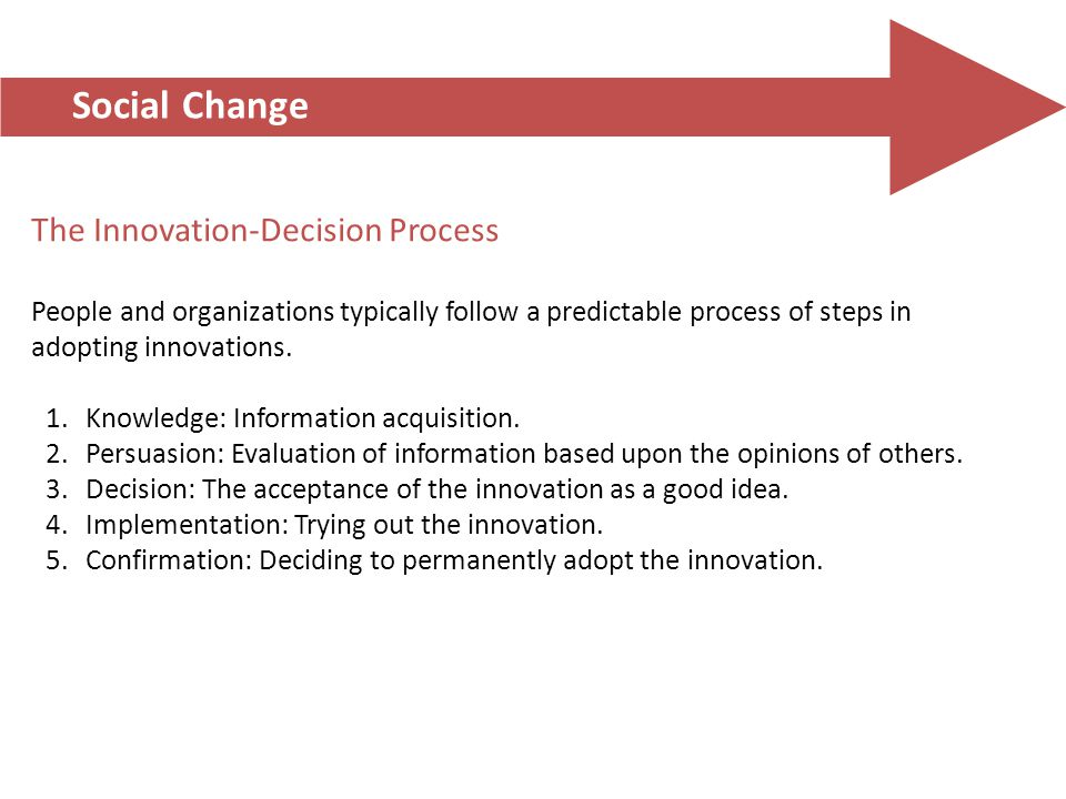 Social Change The Innovation-Decision Process People and organizations typically follow a predictable process of steps in adopting innovations. 1.Know