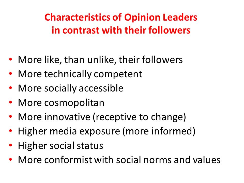 Characteristics of Opinion Leaders in contrast with their followers More like, than unlike, their followers More technically competent More socially a
