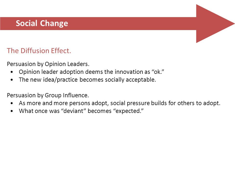 "Social Change The Diffusion Effect. Persuasion by Opinion Leaders. Opinion leader adoption deems the innovation as ""ok."" The new idea/practice becomes"