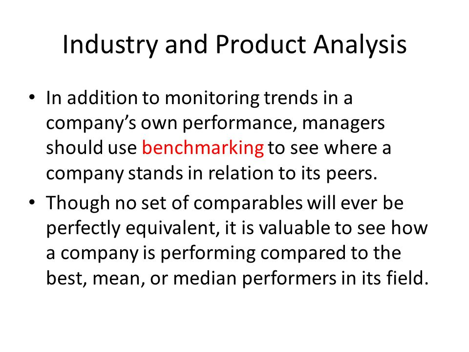 Industry and Product Analysis In addition to monitoring trends in a company's own performance, managers should use benchmarking to see where a company