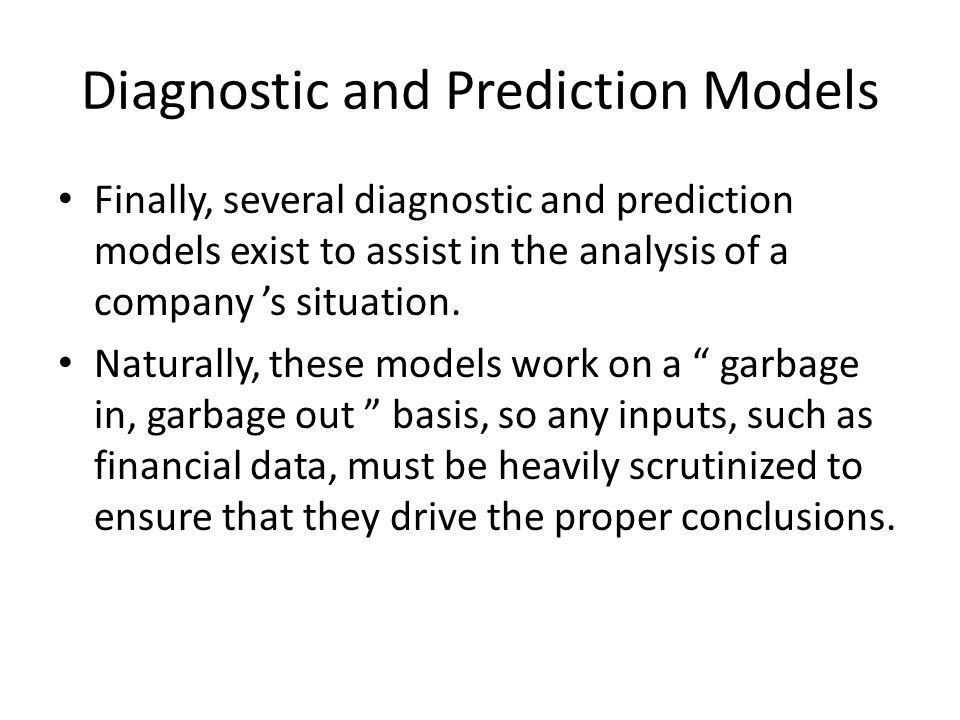 Diagnostic and Prediction Models Finally, several diagnostic and prediction models exist to assist in the analysis of a company 's situation. Naturall