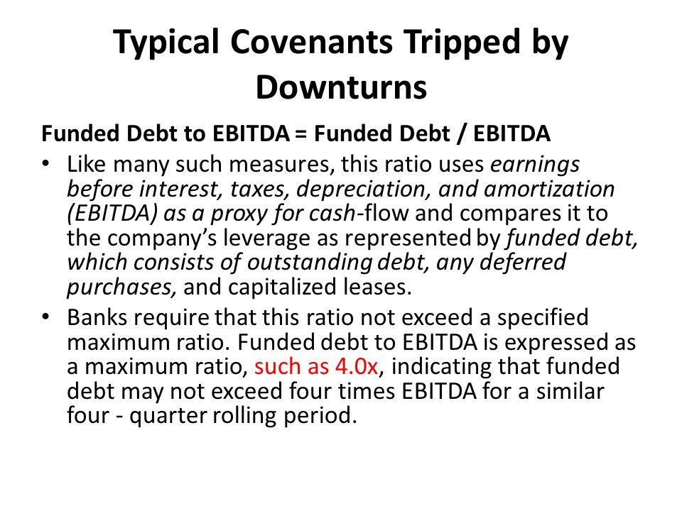 Typical Covenants Tripped by Downturns Funded Debt to EBITDA = Funded Debt / EBITDA Like many such measures, this ratio uses earnings before interest,