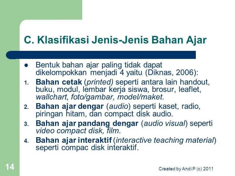 Created by Andi P (c) 2011 14 C. Klasifikasi Jenis-Jenis Bahan Ajar Bentuk bahan ajar paling tidak dapat dikelompokkan menjadi 4 yaitu (Diknas, 2006):