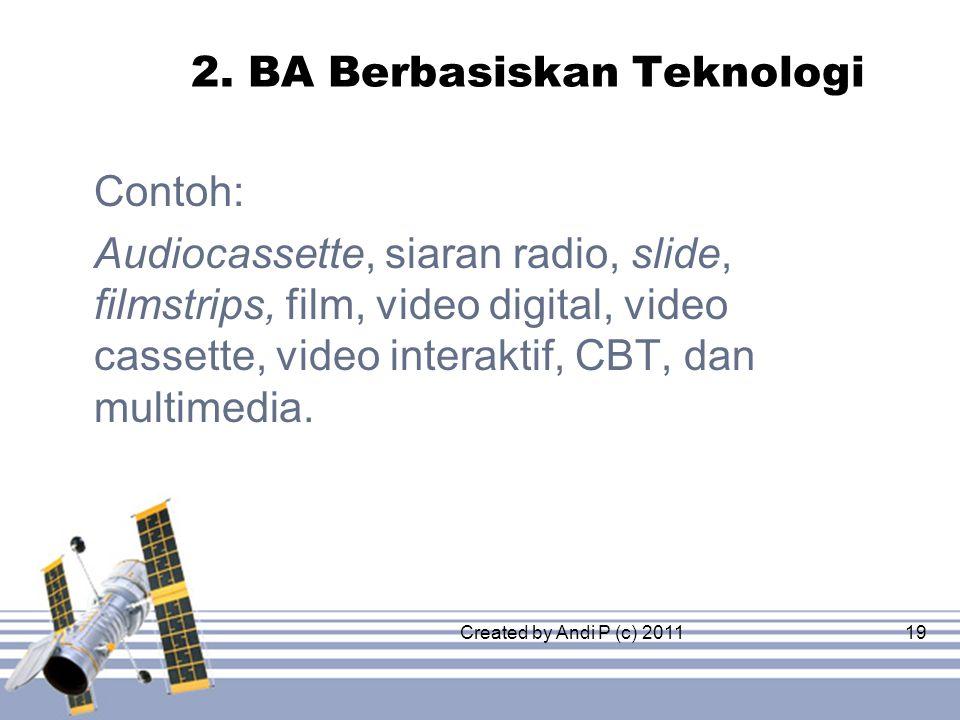 Created by Andi P (c) 201119 2. BA Berbasiskan Teknologi Contoh: Audiocassette, siaran radio, slide, filmstrips, film, video digital, video cassette,