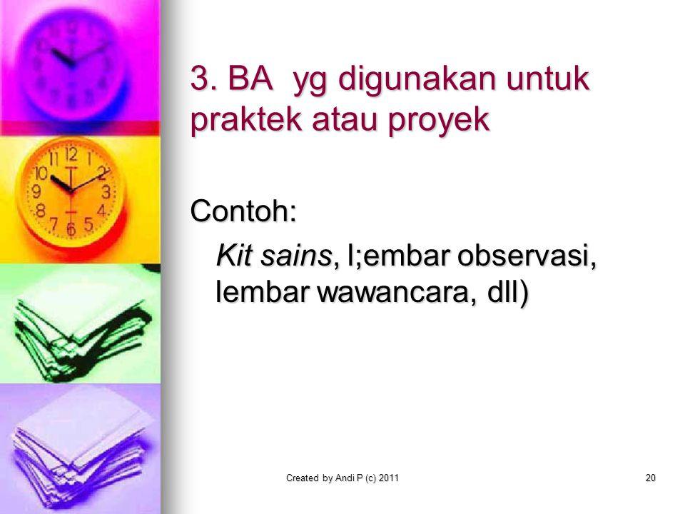 Created by Andi P (c) 201120 3. BA yg digunakan untuk praktek atau proyek Contoh: Kit sains, l;embar observasi, lembar wawancara, dll)