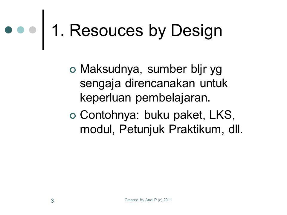 Created by Andi P (c) 2011 3 1. Resouces by Design Maksudnya, sumber bljr yg sengaja direncanakan untuk keperluan pembelajaran. Contohnya: buku paket,