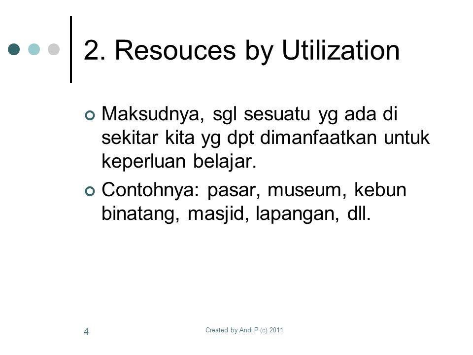 Created by Andi P (c) 2011 4 2. Resouces by Utilization Maksudnya, sgl sesuatu yg ada di sekitar kita yg dpt dimanfaatkan untuk keperluan belajar. Con