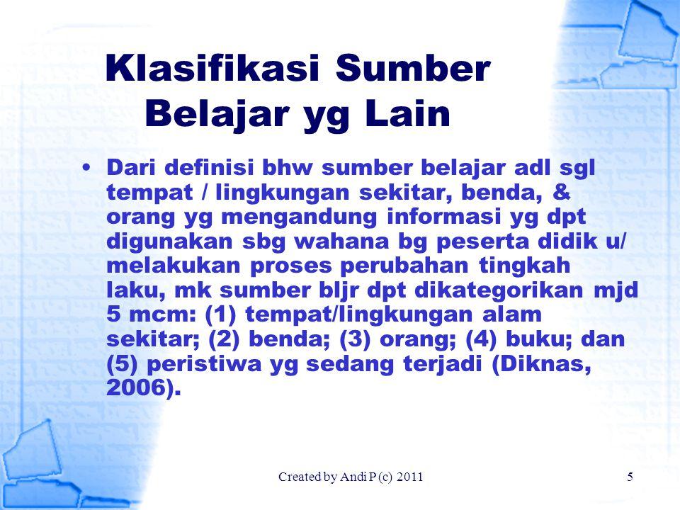 Created by Andi P (c) 20115 Klasifikasi Sumber Belajar yg Lain Dari definisi bhw sumber belajar adl sgl tempat / lingkungan sekitar, benda, & orang yg