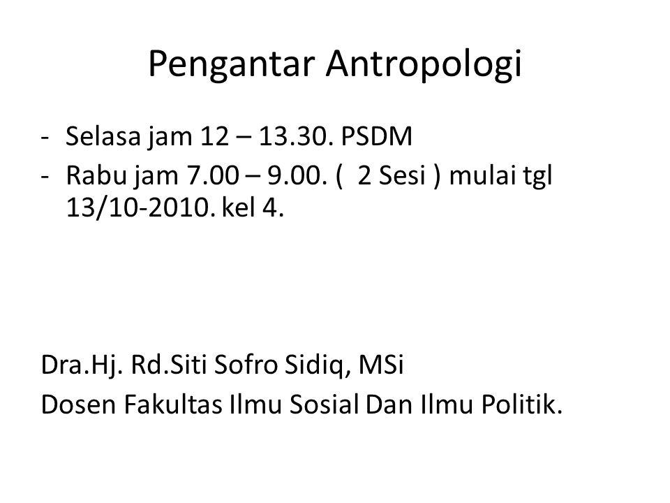 Pengantar Antropologi -Selasa jam 12 – 13.30. PSDM -Rabu jam 7.00 – 9.00. ( 2 Sesi ) mulai tgl 13/10-2010. kel 4. Dra.Hj. Rd.Siti Sofro Sidiq, MSi Dos