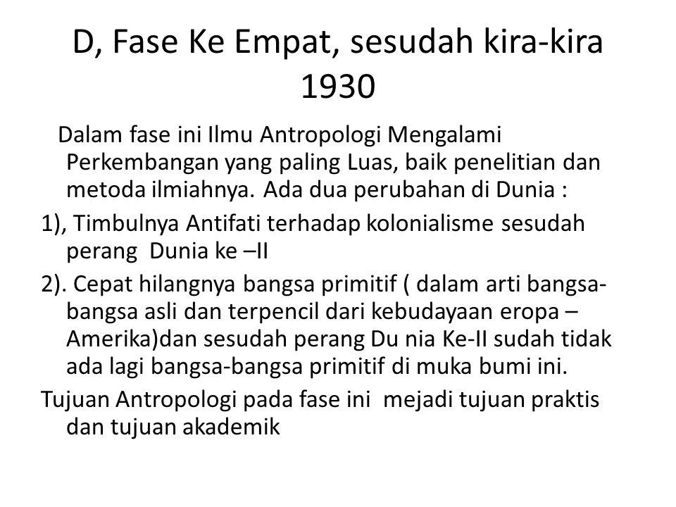 D, Fase Ke Empat, sesudah kira-kira 1930 Dalam fase ini Ilmu Antropologi Mengalami Perkembangan yang paling Luas, baik penelitian dan metoda ilmiahnya