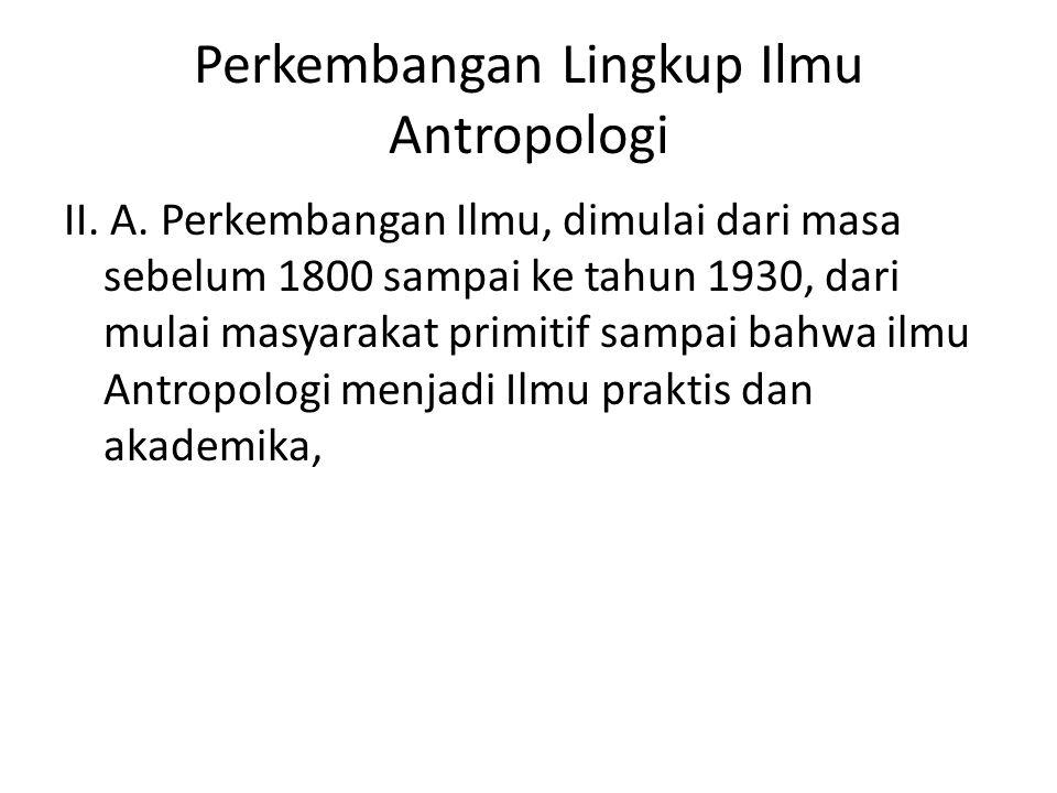 Perkembangan Lingkup Ilmu Antropologi II. A. Perkembangan Ilmu, dimulai dari masa sebelum 1800 sampai ke tahun 1930, dari mulai masyarakat primitif sa