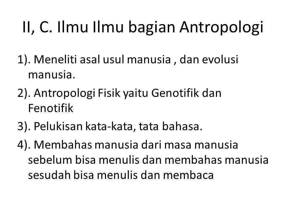 II, C. Ilmu Ilmu bagian Antropologi 1). Meneliti asal usul manusia, dan evolusi manusia. 2). Antropologi Fisik yaitu Genotifik dan Fenotifik 3). Peluk