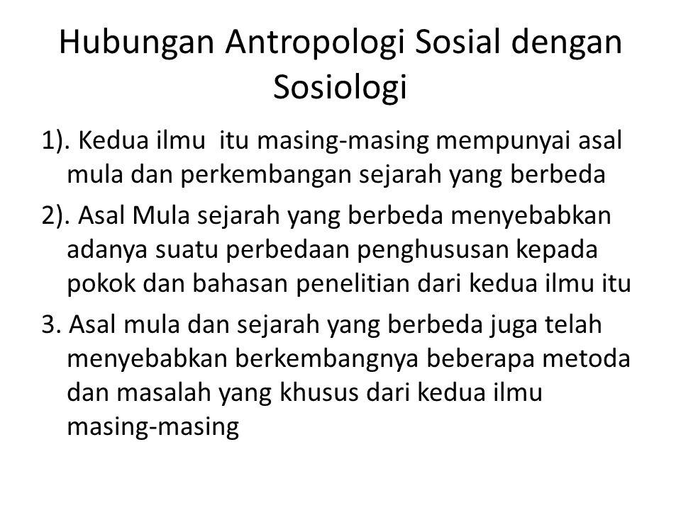 Hubungan Antropologi Sosial dengan Sosiologi 1). Kedua ilmu itu masing-masing mempunyai asal mula dan perkembangan sejarah yang berbeda 2). Asal Mula