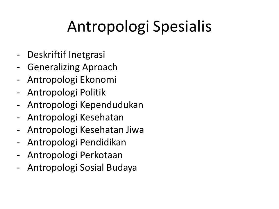 Antropologi Spesialis -Deskriftif Inetgrasi -Generalizing Aproach -Antropologi Ekonomi -Antropologi Politik -Antropologi Kependudukan -Antropologi Kes