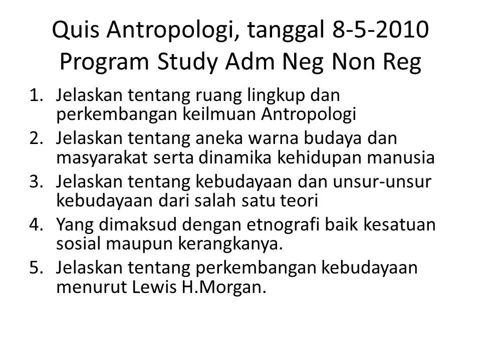Quis Antropologi, tanggal 8-5-2010 Program Study Adm Neg Non Reg 1.Jelaskan tentang ruang lingkup dan perkembangan keilmuan Antropologi 2.Jelaskan ten
