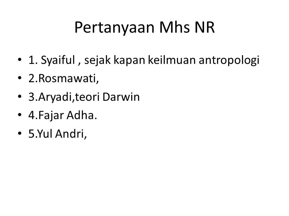Pertanyaan Mhs NR 1. Syaiful, sejak kapan keilmuan antropologi 2.Rosmawati, 3.Aryadi,teori Darwin 4.Fajar Adha. 5.Yul Andri,