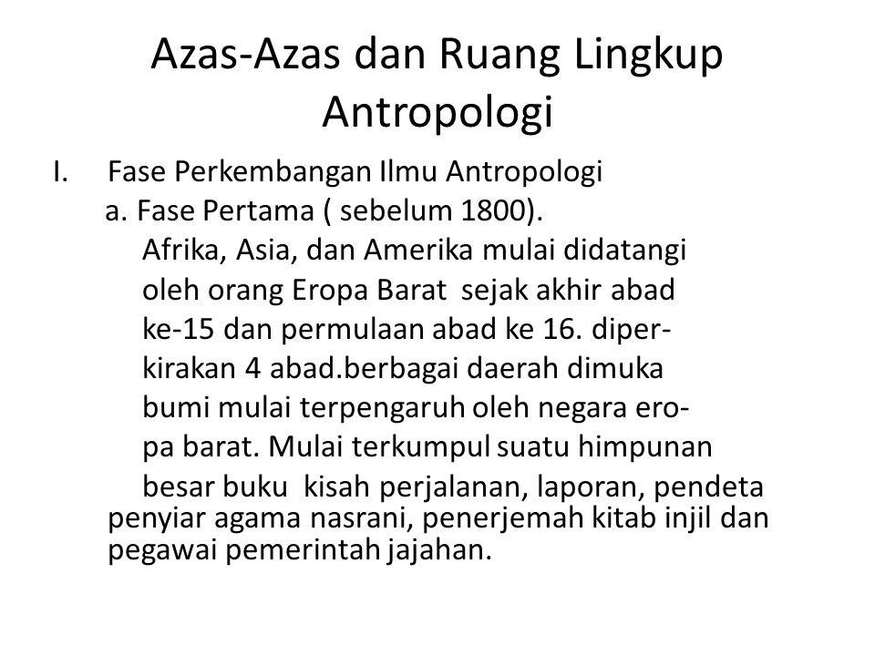 Azas-Azas dan Ruang Lingkup Antropologi I.Fase Perkembangan Ilmu Antropologi a. Fase Pertama ( sebelum 1800). Afrika, Asia, dan Amerika mulai didatang
