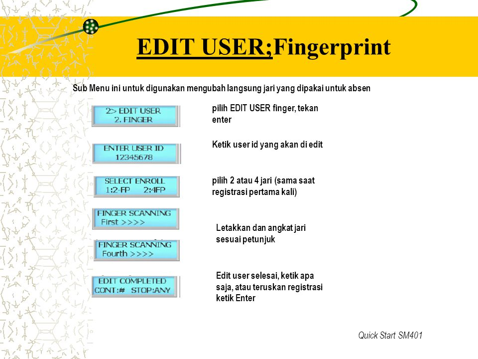 Quick Start SM401 EDIT USER;Fingerprint pilih EDIT USER finger, tekan enter Ketik user id yang akan di edit pilih 2 atau 4 jari (sama saat registrasi