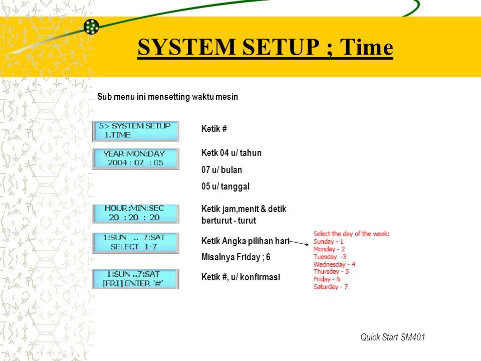 Quick Start SM401 SYSTEM SETUP ; Time Sub menu ini mensetting waktu mesin Ketik # Ketk 04 u/ tahun 07 u/ bulan 05 u/ tanggal Ketik jam,menit & detik b