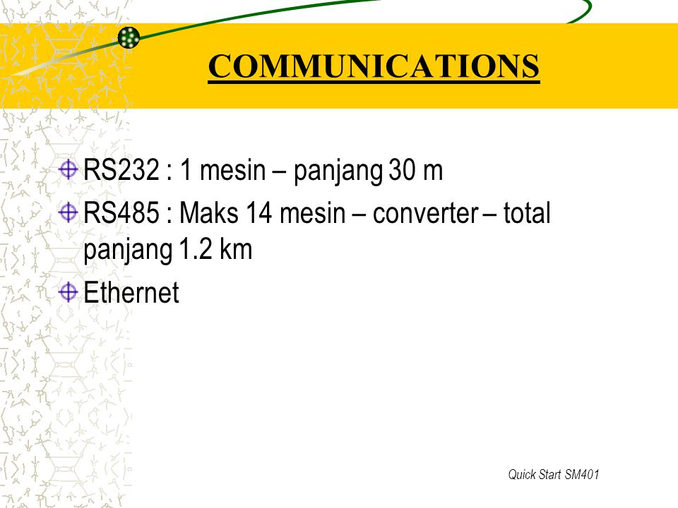 Quick Start SM401 COMMUNICATIONS RS232 : 1 mesin – panjang 30 m RS485 : Maks 14 mesin – converter – total panjang 1.2 km Ethernet